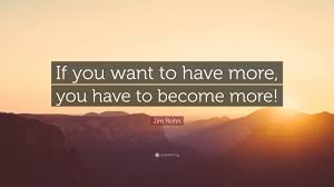 To Have More We Must Become More – Jim Rohn